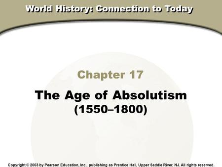 Chapter 17, Section Chapter 17 The Age of Absolutism (1550–1800) Copyright © 2003 by Pearson Education, Inc., publishing as Prentice Hall, Upper Saddle.