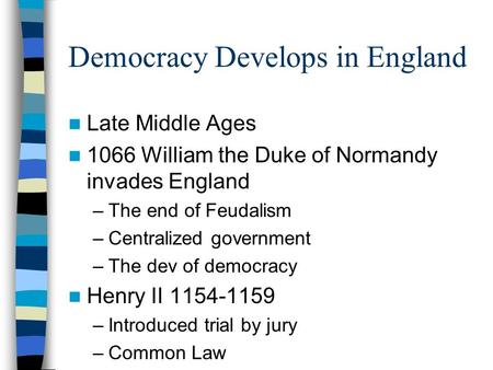 Democracy Develops in England Late Middle Ages 1066 William the Duke of Normandy invades England –The end of Feudalism –Centralized government –The dev.