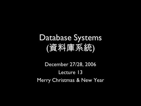1 Database Systems ( 資料庫系統 ) December 27/28, 2006 Lecture 13 Merry Christmas & New Year.