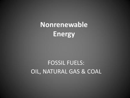 Nonrenewable Energy FOSSIL FUELS: OIL, NATURAL GAS & COAL.