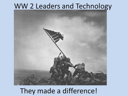 WW 2 Leaders and Technology They made a difference!