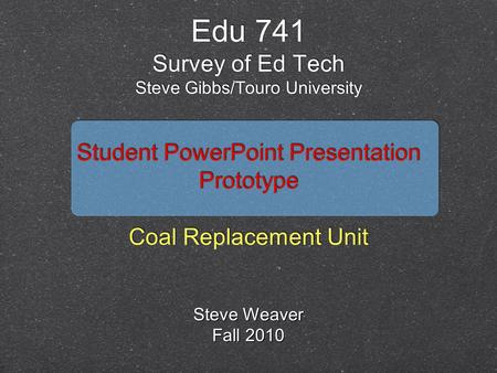Student <strong>PowerPoint</strong> <strong>Presentation</strong> Prototype Coal Replacement Unit Student <strong>PowerPoint</strong> <strong>Presentation</strong> Prototype Coal Replacement Unit Edu 741 Survey of Ed Tech.