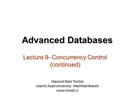 Lecture 9- Concurrency Control (continued) Advanced Databases Masood Niazi Torshiz Islamic Azad University- Mashhad Branch www.mniazi.ir.
