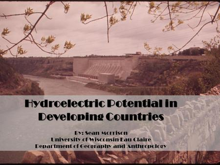 Hydroelectric Potential in Developing Countries By: Sean Morrison University of Wisconsin Eau Claire Department of Geography and Anthropology.