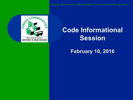 Helping Massachusetts Municipalities Create a Greener Energy Future Code Informational Session February 10, 2016.