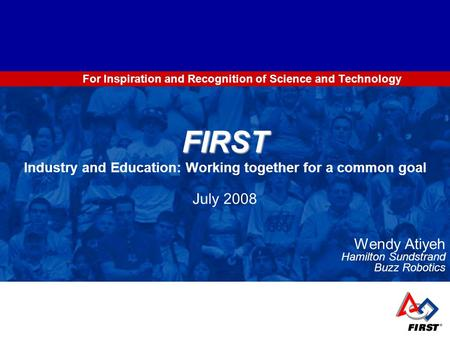 For Inspiration and Recognition of Science and Technology FIRST FIRST Industry and Education: Working together for a common goal July 2008 Wendy Atiyeh.