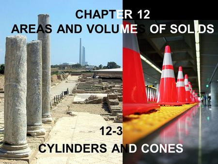 CHAPTER 12 AREAS AND VOLUMES OF SOLIDS 12-3 CYLINDERS AND CONES.