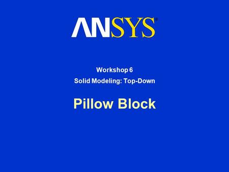 Pillow Block Workshop 6 Solid Modeling: Top-Down.