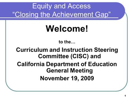 "1 Equity and Access ""Closing the Achievement Gap"" Welcome! to the… Curriculum and Instruction Steering Committee (CISC) and California Department of Education."