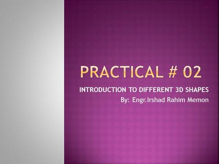 INTRODUCTION TO DIFFERENT 3D SHAPES By: Engr.Irshad Rahim Memon.