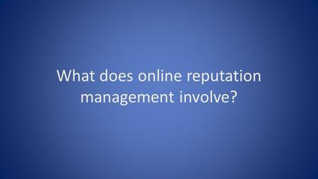 What does online reputation management involve?. There are a number of activities involved in managing your business's reputation online each of which.