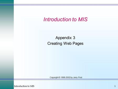 Introduction to MIS1 Copyright © 1998-2002 by Jerry Post Introduction to MIS Appendix 3 Creating Web Pages.