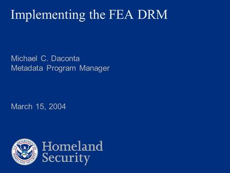 Implementing the FEA DRM Michael C. Daconta Metadata Program Manager March 15, 2004.