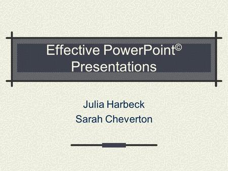Effective PowerPoint © Presentations Julia Harbeck Sarah Cheverton.