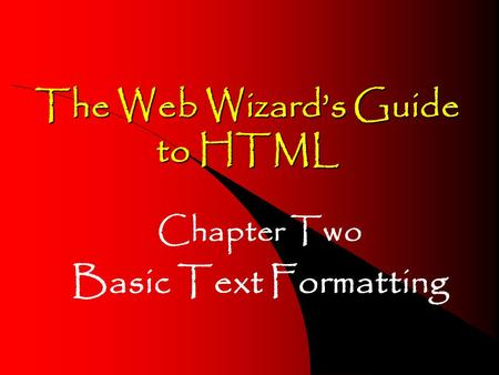The Web Wizard's Guide to HTML Chapter Two Basic Text Formatting.