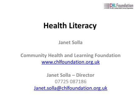 Health Literacy Janet Solla Community Health and Learning Foundation  Janet Solla – Director 07725 087186