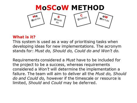 Mo Must Do S Should do C Could do oW Won ' t do MoSCoW METHOD What is it? This system is used as a way of prioritising tasks when developing ideas for.