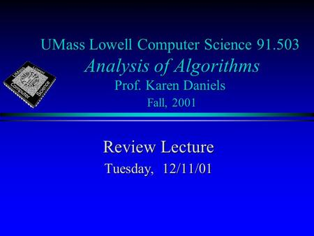 UMass Lowell Computer Science 91.503 Analysis of Algorithms Prof. Karen Daniels Fall, 2001 Review Lecture Tuesday, 12/11/01.