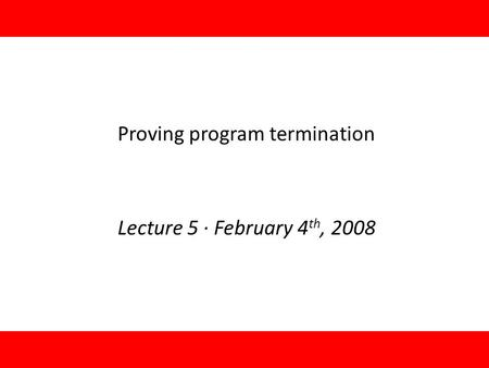 1 Proving program termination Lecture 5 · February 4 th, 2008 TexPoint fonts used in EMF. Read the TexPoint manual before you delete this box.: A.
