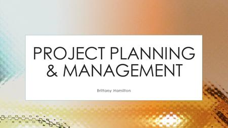 PROJECT PLANNING & MANAGEMENT Brittany Hamilton. PROGRESS TRACKING Do we understand customer's needs? Can we design a system to solve customer's problems.