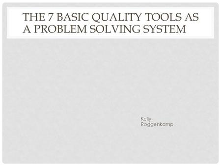 THE 7 BASIC QUALITY TOOLS AS A PROBLEM SOLVING SYSTEM Kelly Roggenkamp.
