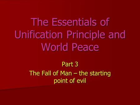 Part 3 The Fall of Man – the starting point of evil The Essentials of Unification Principle and World Peace.