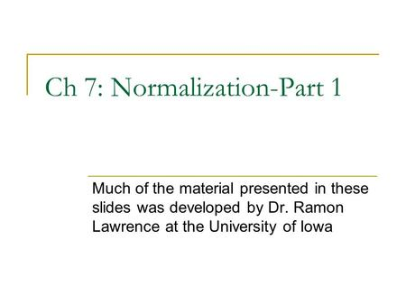 Ch 7: Normalization-Part 1 Much of the material presented in these slides was developed by Dr. Ramon Lawrence at the University of Iowa.