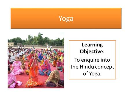 Yoga Learning Objective: To enquire into the Hindu concept of Yoga.