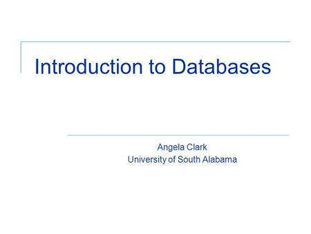 Introduction to Databases Angela Clark University of South Alabama.