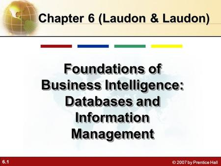 6.1 © 2007 by Prentice Hall Chapter 6 (Laudon & Laudon) Foundations of Business Intelligence: Databases and Information Management.