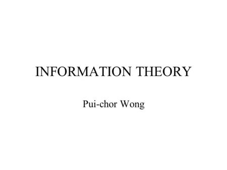 INFORMATION THEORY Pui-chor Wong. Introduction Information theory:- Deals with the amount, encoding, transmission and decoding of information. It deals.