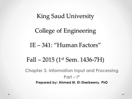 "King Saud University College of Engineering IE – 341: ""Human Factors"" Fall – 2015 (1 st Sem. 1436-7H) Chapter 3. Information Input and Processing Part."