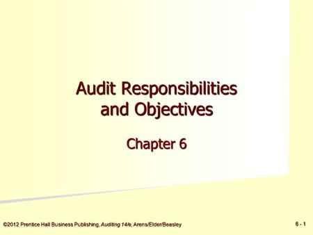 ©2012 Prentice Hall Business Publishing, Auditing 14/e, Arens/Elder/Beasley 6 - 1 Audit Responsibilities and Objectives Chapter 6.