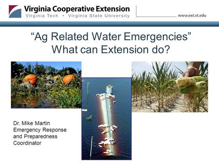 """Ag Related Water Emergencies"" What can Extension do? Dr. Mike Martin Emergency Response and Preparedness Coordinator."