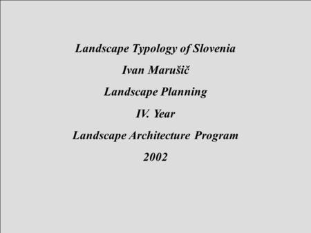 Landscape Typology of Slovenia Ivan Marušič Landscape Planning IV. Year Landscape Architecture Program 2002.