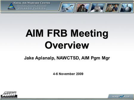 AIM FRB Meeting Overview 4-6 November 2009 Jake Aplanalp, NAWCTSD, AIM Pgm Mgr.