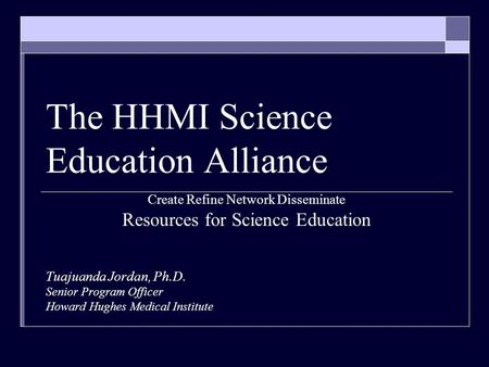 The HHMI Science Education Alliance Create Refine Network Disseminate Resources for Science Education Tuajuanda Jordan, Ph.D. Senior Program Officer Howard.