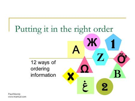 Paul Mundy www.mamud.com Putting it in the right order 12 ways of ordering information A Ж Z 1 2 B X Ω غ Ỡ.