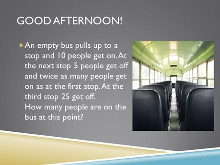 GOOD AFTERNOON!  An empty bus pulls up to a stop and 10 people get on. At the next stop 5 people get off and twice as many people get on as at the first.