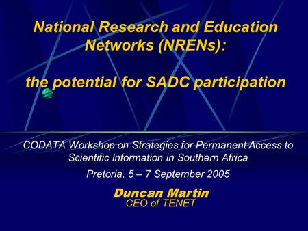 National Research and Education Networks (NRENs): the potential for SADC participation CODATA Workshop on Strategies for Permanent Access to Scientific.
