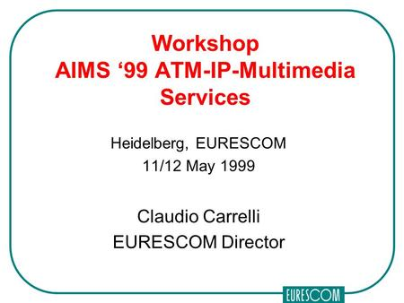 Workshop AIMS '99 ATM-IP-Multimedia Services Heidelberg, EURESCOM 11/12 May 1999 Claudio Carrelli EURESCOM Director.