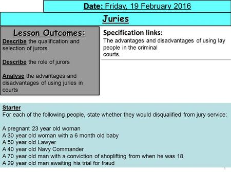 1 Juries Date: Date: Friday, 19 February 2016 Lesson Outcomes: Describe the qualification and selection of jurors Describe the role of jurors Analyse the.