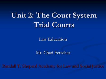 Unit 2: The Court System Trial Courts Law Education Mr. Chad Fetscher Randall T. Shepard Academy for Law and Social Justice.