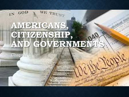 AMERICANS, CITIZENSHIP, AND GOVERNMENTS Chapter 1.