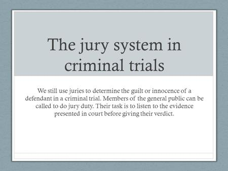 The jury system in criminal trials We still use juries to determine the guilt or innocence of a defendant in a criminal trial. Members of the general public.