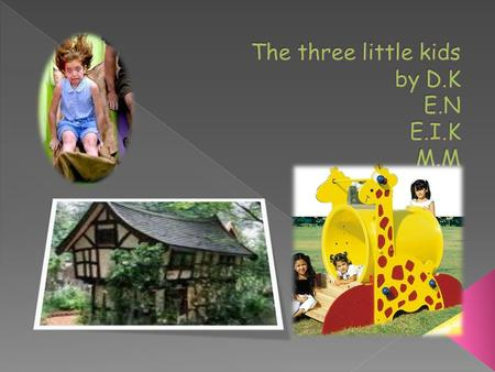  This is the story of three little kids. The first kid's house was made of wood. The second kid's house was made of tent. The third kid's house was made.