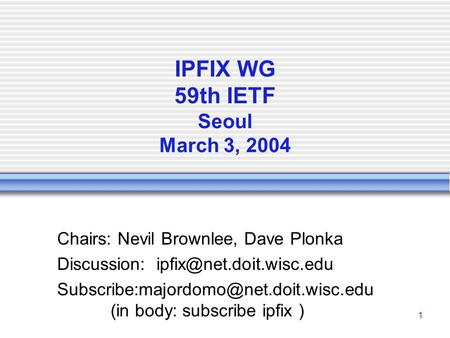 1 IPFIX WG 59th IETF Seoul March 3, 2004 Chairs: Nevil Brownlee, Dave Plonka Discussion:
