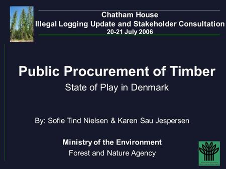 Chatham House Illegal Logging Update and Stakeholder Consultation 20-21 July 2006 By: Sofie Tind Nielsen & Karen Sau Jespersen Ministry of the Environment.