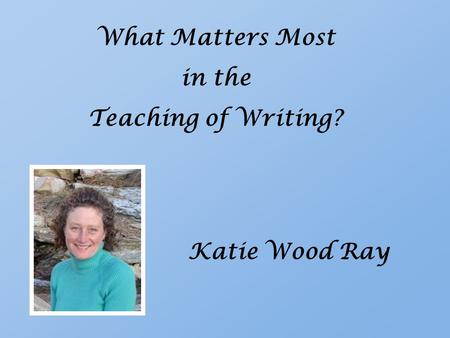 What Matters Most in the Teaching of Writing? Katie Wood Ray.