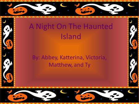 A Night On The Haunted Island By: Abbey, Katterina, Victoria, Matthew, and Ty.